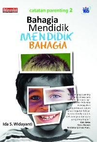 Bahagia Mendidik Mendidik Bahagia | Catatan Parenting Ida S. Widayanti
